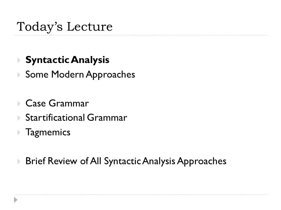 Today's Lecture  Syntactic Analysis  Some Modern Approaches  Case Grammar  Startificational Grammar  Tagmemics  Brief Review of All Syntactic An