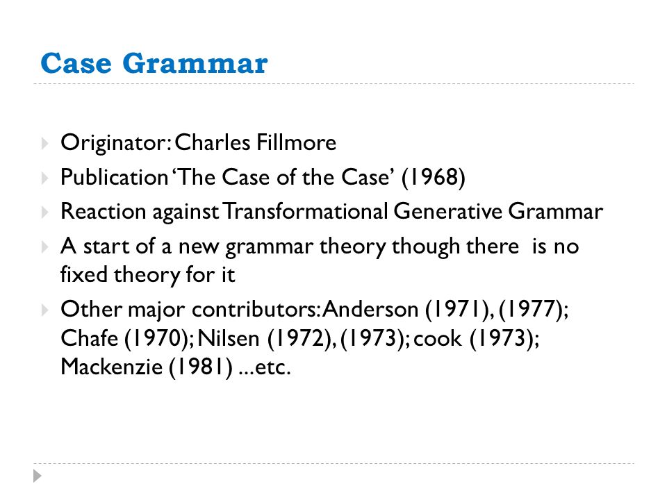 Case Grammar  Originator: Charles Fillmore  Publication 'The Case of the Case' (1968)  Reaction against Transformational Generative Grammar  A sta