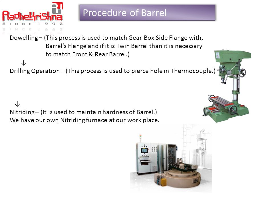 Procedure of Barrel Honing – (This Process is used to achieve complete Mirror Finishing, If we put our fingers on barrels than our fingers also Slide.) Secondary Inspection - With this process we are Inspecting bore & Center Distance of barrel that Every thing is ok or not) Hopper Mounting Cutting & Vent Cutting – (This process is used for material feeding and Vent Cutting)