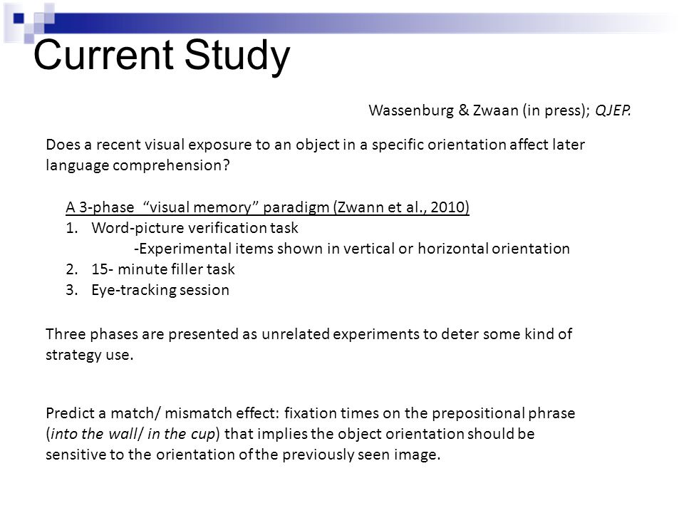 Current Study Does a recent visual exposure to an object in a specific orientation affect later language comprehension? Wassenburg & Zwaan (in press);