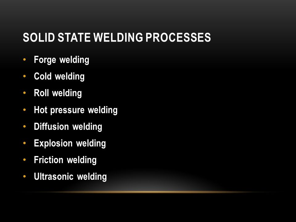 SOLID STATE WELDING PROCESSES Forge welding Cold welding Roll welding Hot pressure welding Diffusion welding Explosion welding Friction welding Ultras