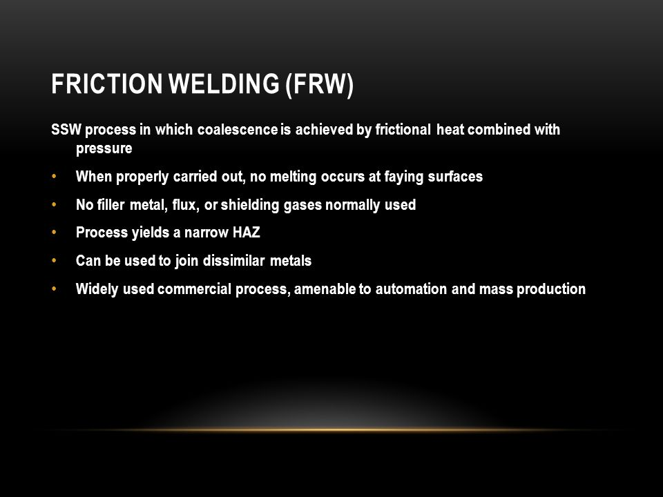 FRICTION WELDING (FRW) SSW process in which coalescence is achieved by frictional heat combined with pressure When properly carried out, no melting oc