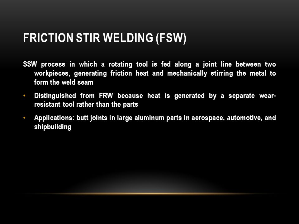 FRICTION STIR WELDING (FSW) SSW process in which a rotating tool is fed along a joint line between two workpieces, generating friction heat and mechan