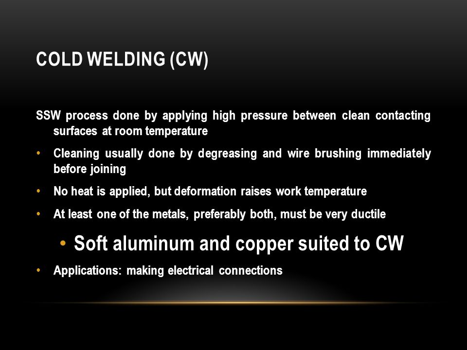 COLD WELDING (CW) SSW process done by applying high pressure between clean contacting surfaces at room temperature Cleaning usually done by degreasing