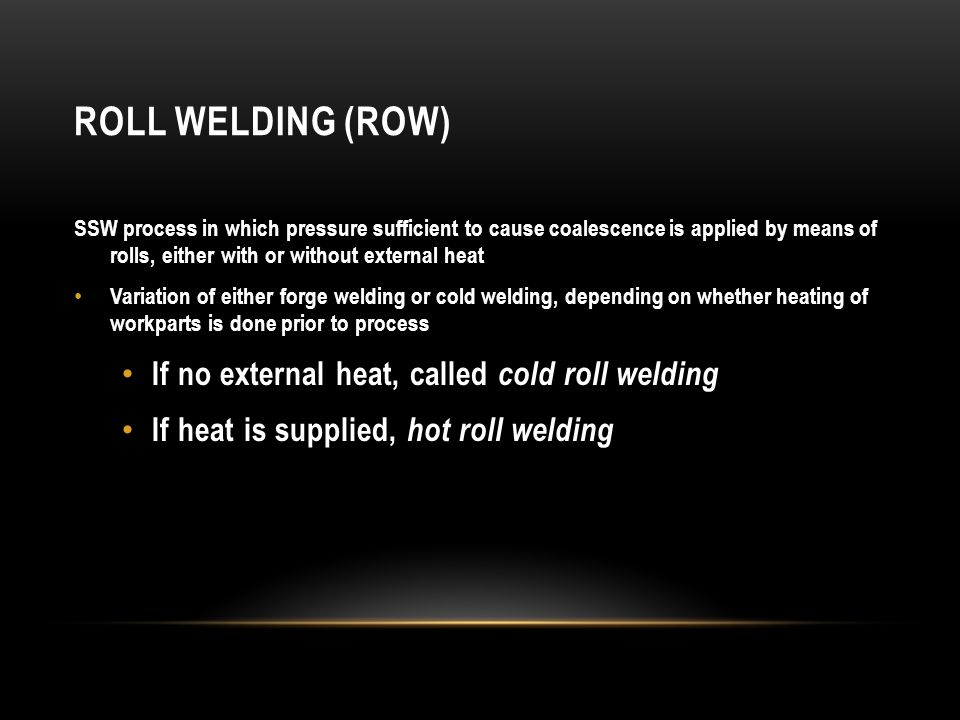 ROLL WELDING (ROW) SSW process in which pressure sufficient to cause coalescence is applied by means of rolls, either with or without external heat Va