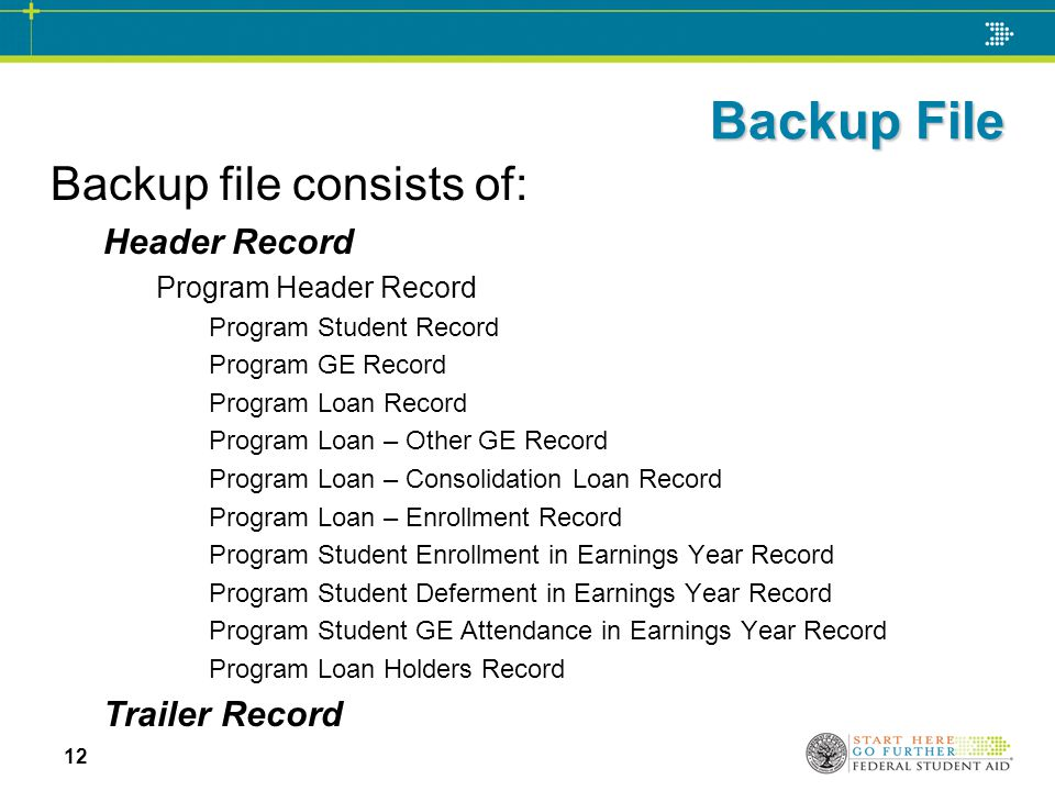 Backup File Backup file consists of: Header Record Program Header Record Program Student Record Program GE Record Program Loan Record Program Loan – Other GE Record Program Loan – Consolidation Loan Record Program Loan – Enrollment Record Program Student Enrollment in Earnings Year Record Program Student Deferment in Earnings Year Record Program Student GE Attendance in Earnings Year Record Program Loan Holders Record Trailer Record 12