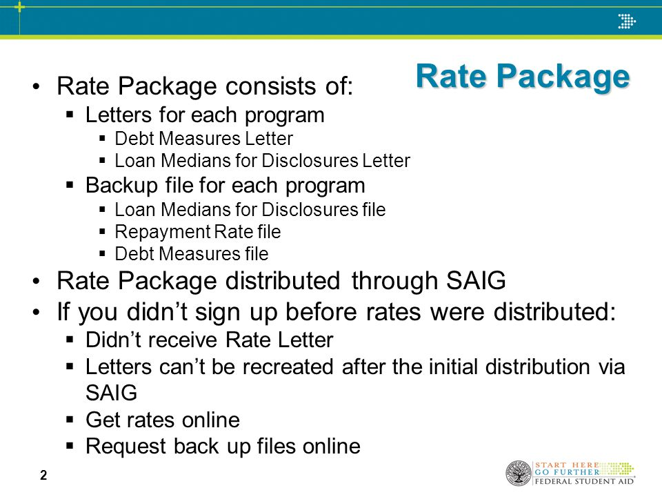 Rate Package Rate Package consists of:  Letters for each program  Debt Measures Letter  Loan Medians for Disclosures Letter  Backup file for each program  Loan Medians for Disclosures file  Repayment Rate file  Debt Measures file Rate Package distributed through SAIG If you didn't sign up before rates were distributed:  Didn't receive Rate Letter  Letters can't be recreated after the initial distribution via SAIG  Get rates online  Request back up files online 2