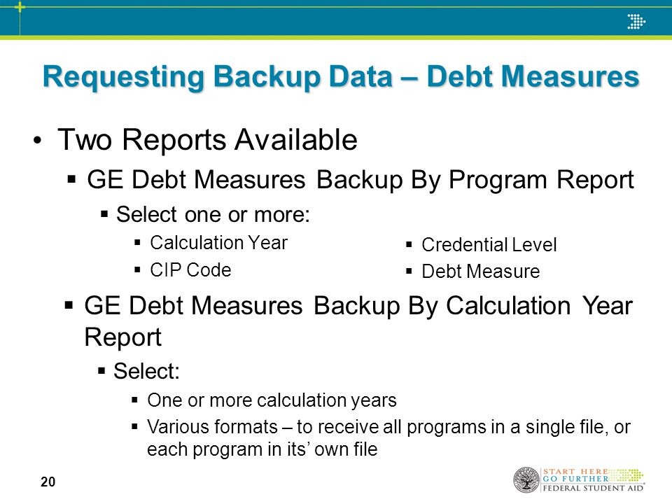 Requesting Backup Data – Debt Measures Two Reports Available  GE Debt Measures Backup By Program Report  Select one or more:  Calculation Year  CIP Code  GE Debt Measures Backup By Calculation Year Report  Select:  One or more calculation years  Various formats – to receive all programs in a single file, or each program in its' own file  Credential Level  Debt Measure 20