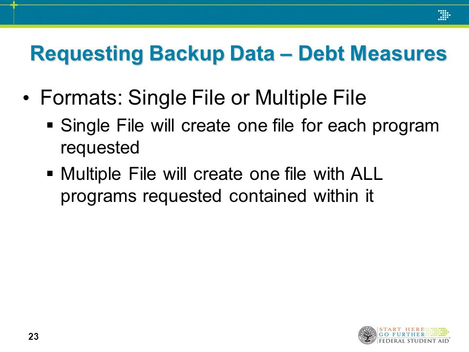 Requesting Backup Data – Debt Measures Formats: Single File or Multiple File  Single File will create one file for each program requested  Multiple File will create one file with ALL programs requested contained within it 23