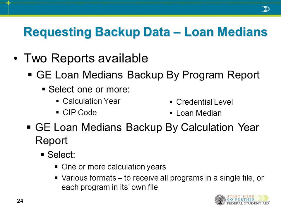 Requesting Backup Data – Loan Medians Two Reports available  GE Loan Medians Backup By Program Report  Select one or more:  Calculation Year  CIP Code  GE Loan Medians Backup By Calculation Year Report  Select:  One or more calculation years  Various formats – to receive all programs in a single file, or each program in its' own file  Credential Level  Loan Median 24