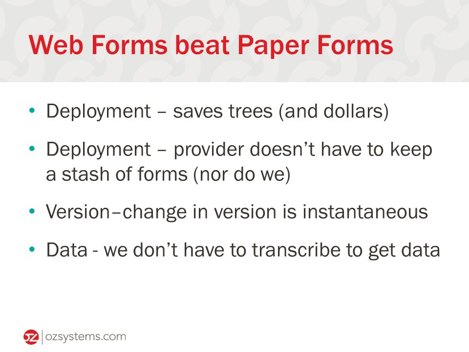Web Forms beat Paper Forms Deployment – saves trees (and dollars) Deployment – provider doesn't have to keep a stash of forms (nor do we) Version–change in version is instantaneous Data - we don't have to transcribe to get data