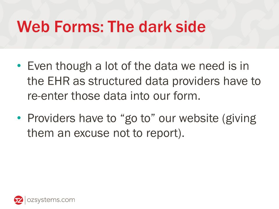 Web Forms: The dark side Even though a lot of the data we need is in the EHR as structured data providers have to re-enter those data into our form.