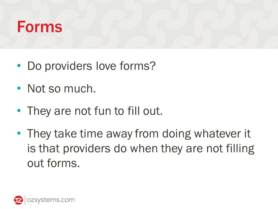 Forms Do providers love forms. Not so much. They are not fun to fill out.