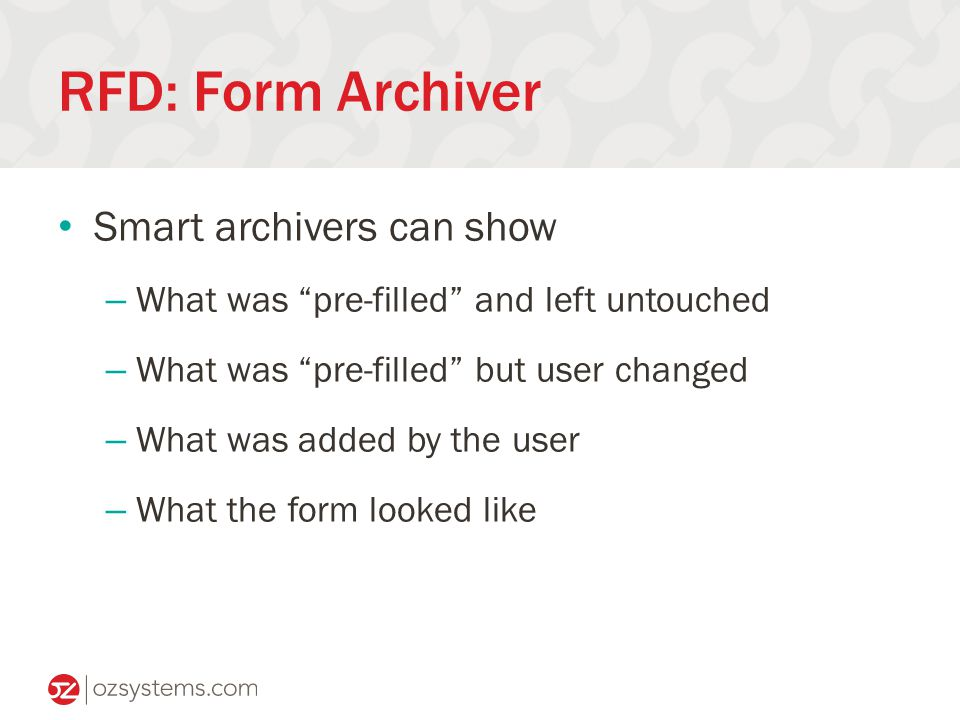 RFD: Form Archiver Smart archivers can show – What was pre-filled and left untouched – What was pre-filled but user changed – What was added by the user – What the form looked like