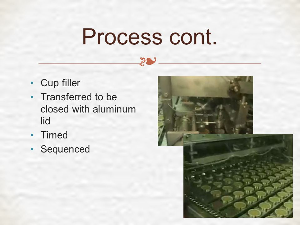 ❧ Process cont. Cup filler Transferred to be closed with aluminum lid Timed Sequenced
