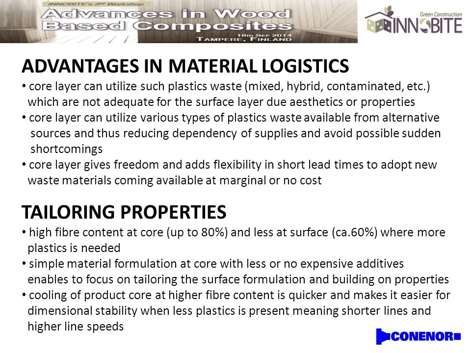 ADVANTAGES IN MATERIAL LOGISTICS core layer can utilize such plastics waste (mixed, hybrid, contaminated, etc.) which are not adequate for the surface layer due aesthetics or properties core layer can utilize various types of plastics waste available from alternative sources and thus reducing dependency of supplies and avoid possible sudden shortcomings core layer gives freedom and adds flexibility in short lead times to adopt new waste materials coming available at marginal or no cost TAILORING PROPERTIES high fibre content at core (up to 80%) and less at surface (ca.60%) where more plastics is needed simple material formulation at core with less or no expensive additives enables to focus on tailoring the surface formulation and building on properties cooling of product core at higher fibre content is quicker and makes it easier for dimensional stability when less plastics is present meaning shorter lines and higher line speeds