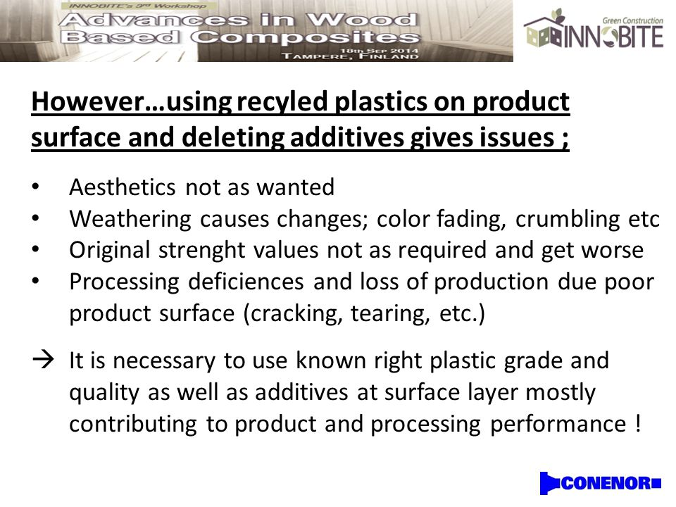 However…using recyled plastics on product surface and deleting additives gives issues ; Aesthetics not as wanted Weathering causes changes; color fading, crumbling etc Original strenght values not as required and get worse Processing deficiences and loss of production due poor product surface (cracking, tearing, etc.)  It is necessary to use known right plastic grade and quality as well as additives at surface layer mostly contributing to product and processing performance !