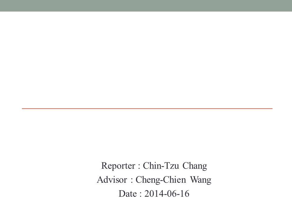 Reporter : Chin-Tzu Chang Advisor : Cheng-Chien Wang Date : 2014-06-16