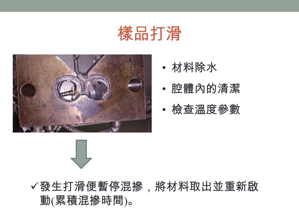 樣品打滑 材料除水 腔體內的清潔 檢查溫度參數 發生打滑便暫停混摻,將材料取出並重新啟 動 ( 累積混摻時間 ) 。