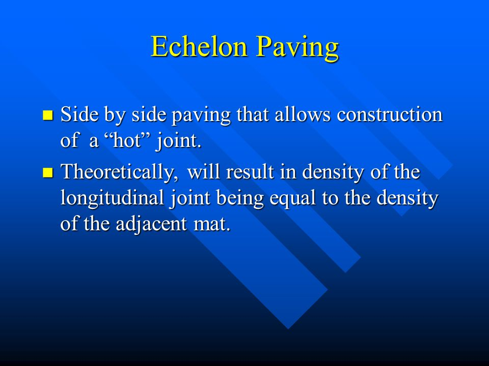 "Echelon Paving n Side by side paving that allows construction of a ""hot"" joint. n Theoretically, will result in density of the longitudinal joint bein"