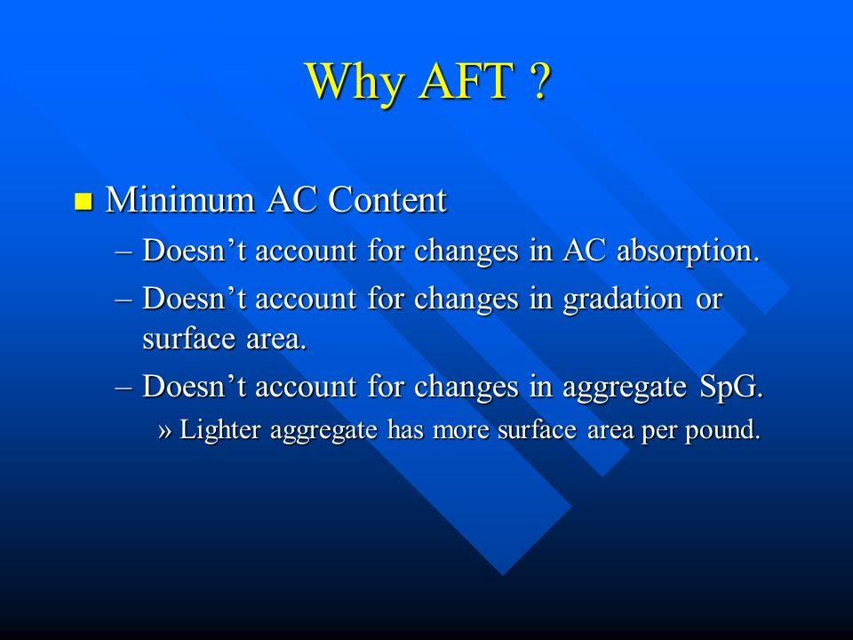 Why AFT ? n Minimum AC Content –Doesn't account for changes in AC absorption. –Doesn't account for changes in gradation or surface area. –Doesn't acco