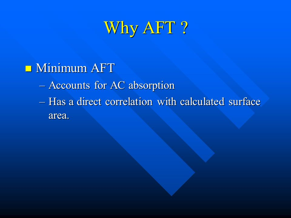 Why AFT ? n Minimum AFT –Accounts for AC absorption –Has a direct correlation with calculated surface area.