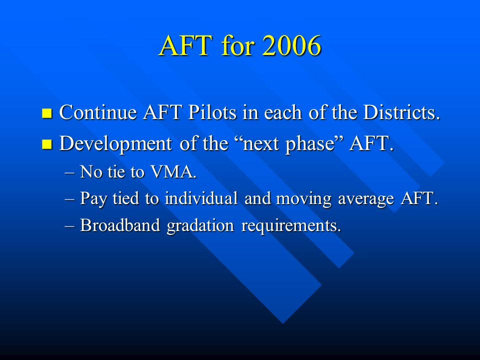 "AFT for 2006 n Continue AFT Pilots in each of the Districts. n Development of the ""next phase"" AFT. –No tie to VMA. –Pay tied to individual and moving"