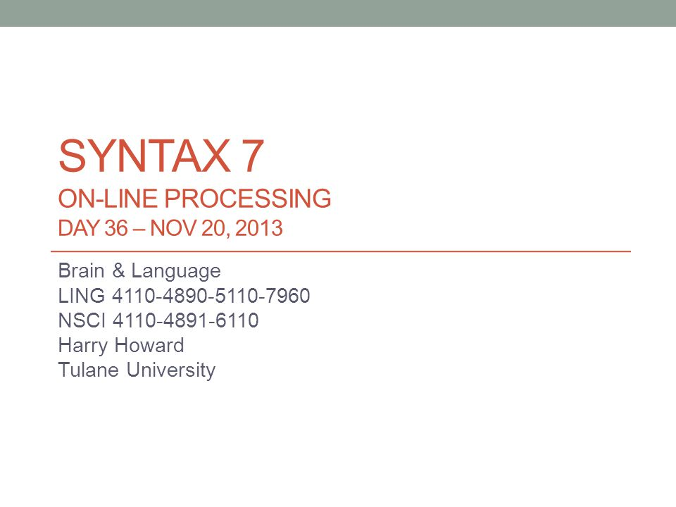 SYNTAX 7 ON-LINE PROCESSING DAY 36 – NOV 20, 2013 Brain & Language LING 4110-4890-5110-7960 NSCI 4110-4891-6110 Harry Howard Tulane University