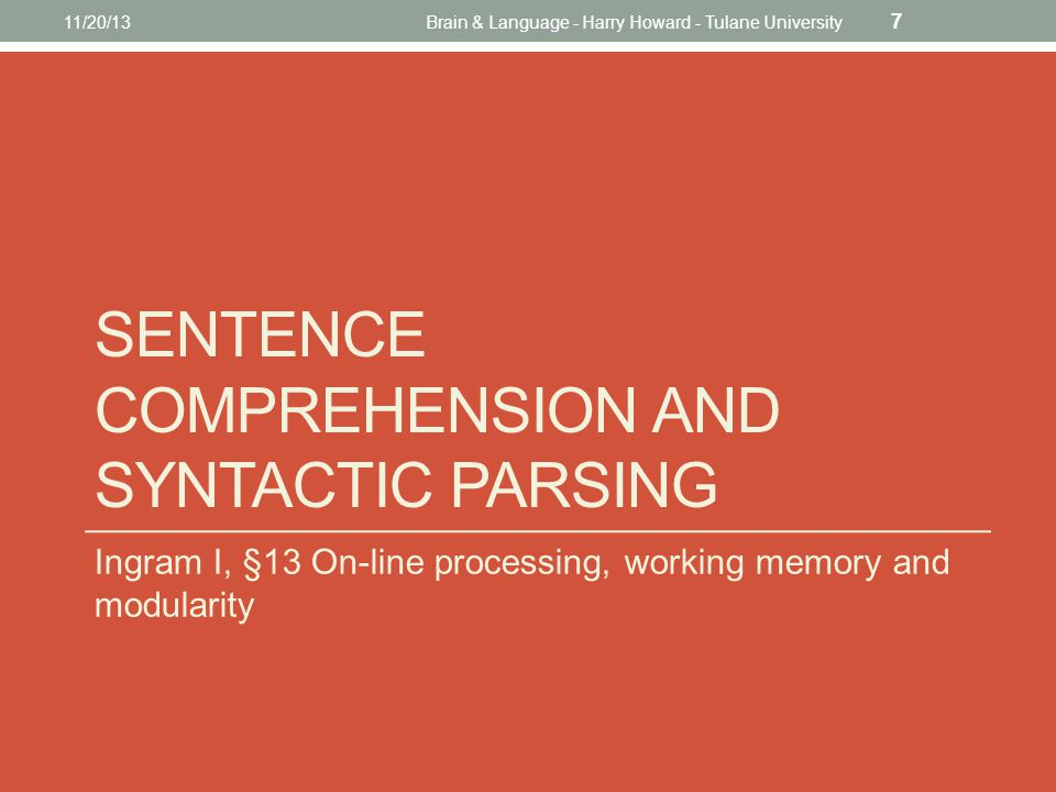 SENTENCE COMPREHENSION AND SYNTACTIC PARSING Ingram I, §13 On-line processing, working memory and modularity 11/20/13Brain & Language - Harry Howard - Tulane University 7