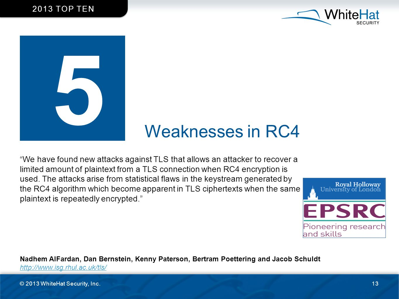"""Weaknesses in RC4 © 2013 WhiteHat Security, Inc.13 2013 TOP TEN 5 """"We have found new attacks against TLS that allows an attacker to recover a limited"""