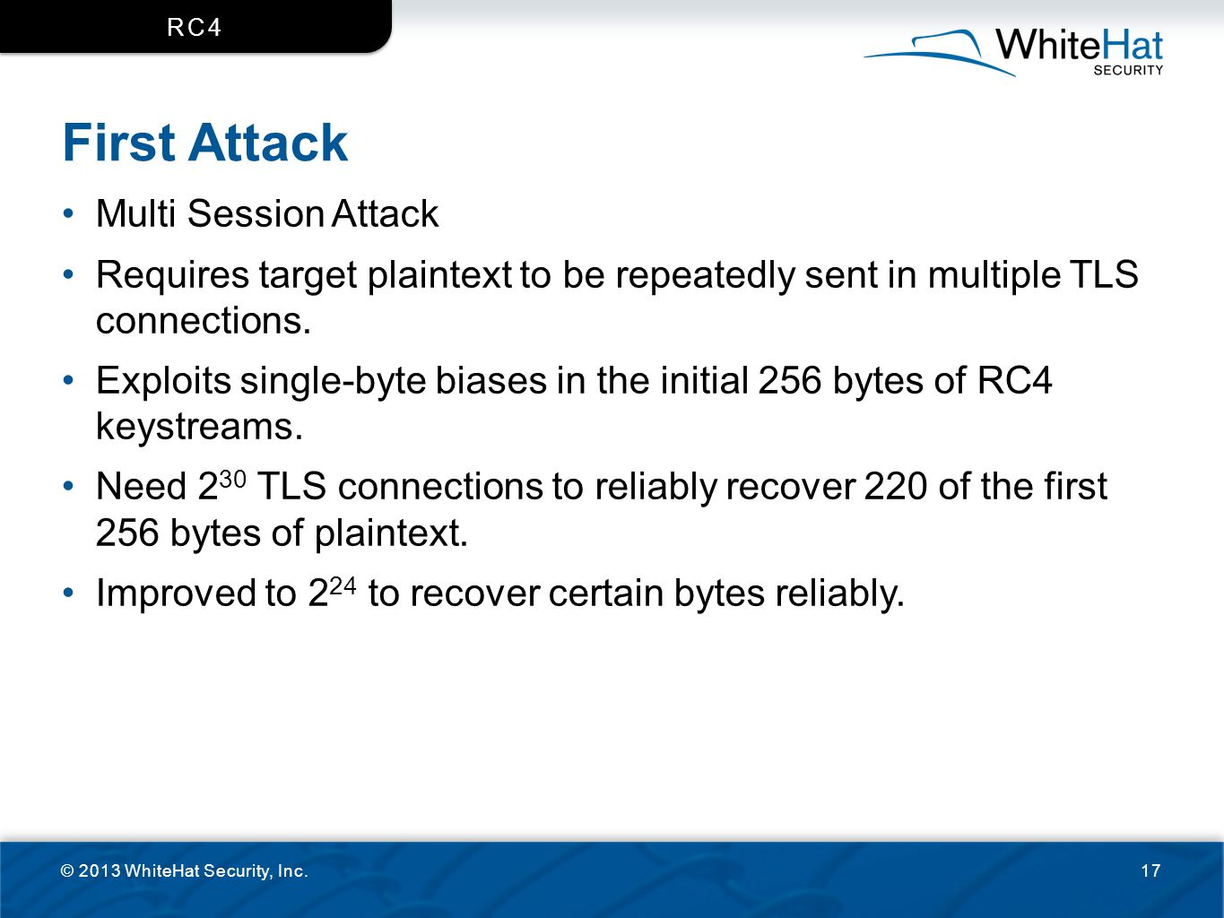 First Attack Multi Session Attack Requires target plaintext to be repeatedly sent in multiple TLS connections. Exploits single-byte biases in the init