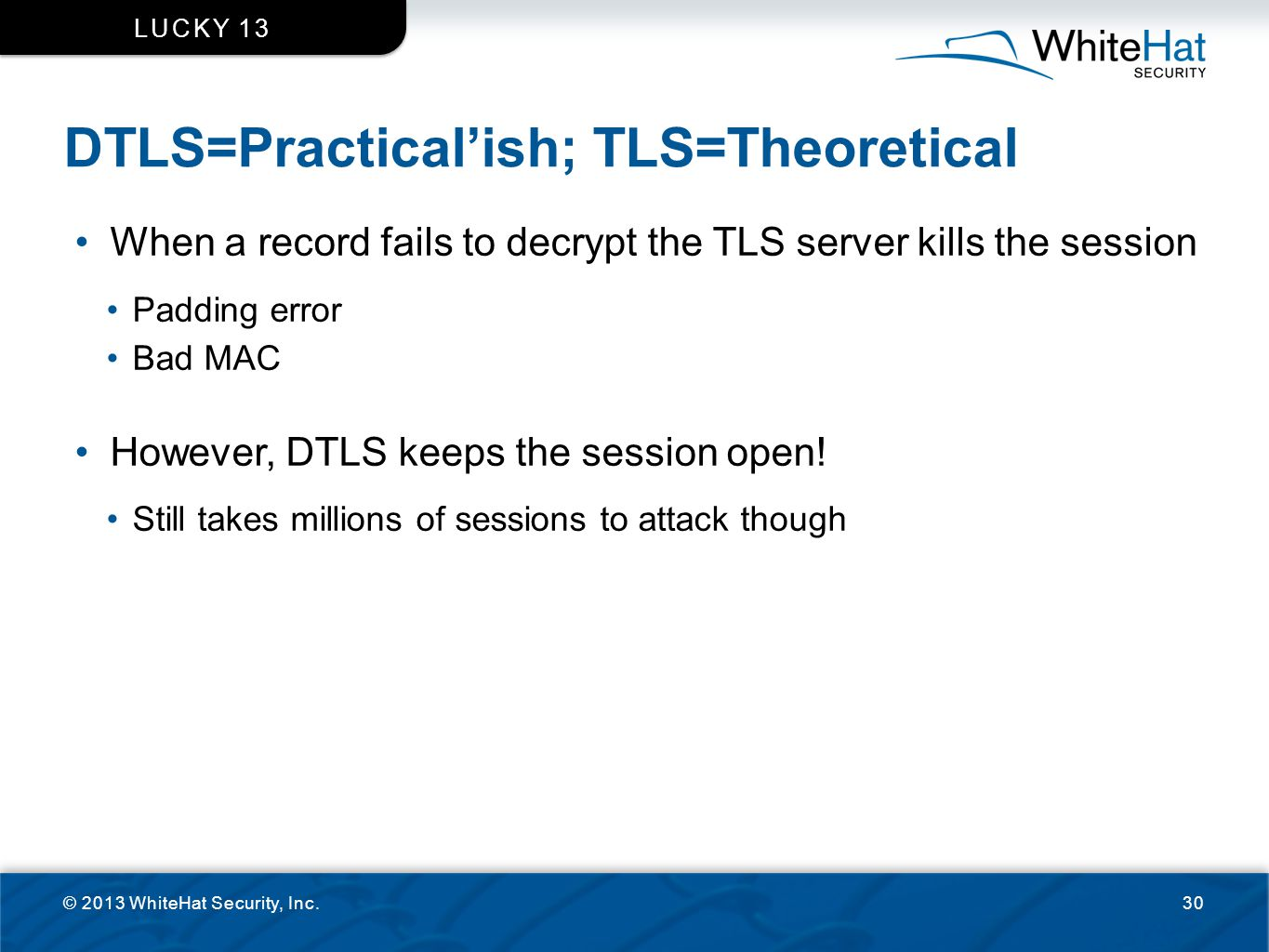 DTLS=Practical'ish; TLS=Theoretical © 2013 WhiteHat Security, Inc.30 LUCKY 13 When a record fails to decrypt the TLS server kills the session Padding