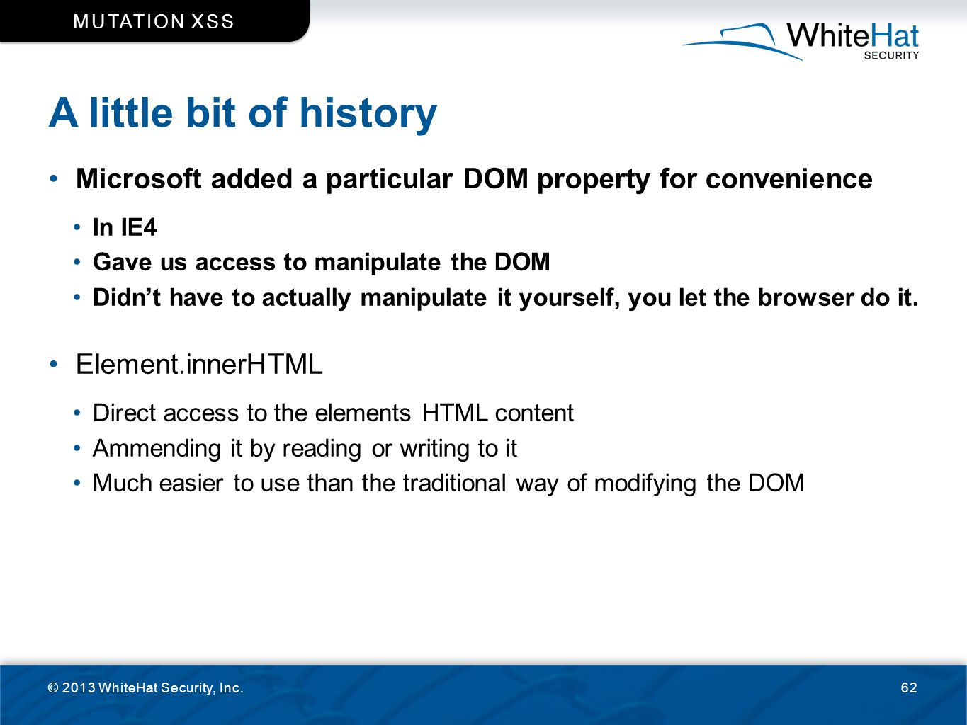 A little bit of history © 2013 WhiteHat Security, Inc.62 MUTATION XSS Microsoft added a particular DOM property for convenience In IE4 Gave us access