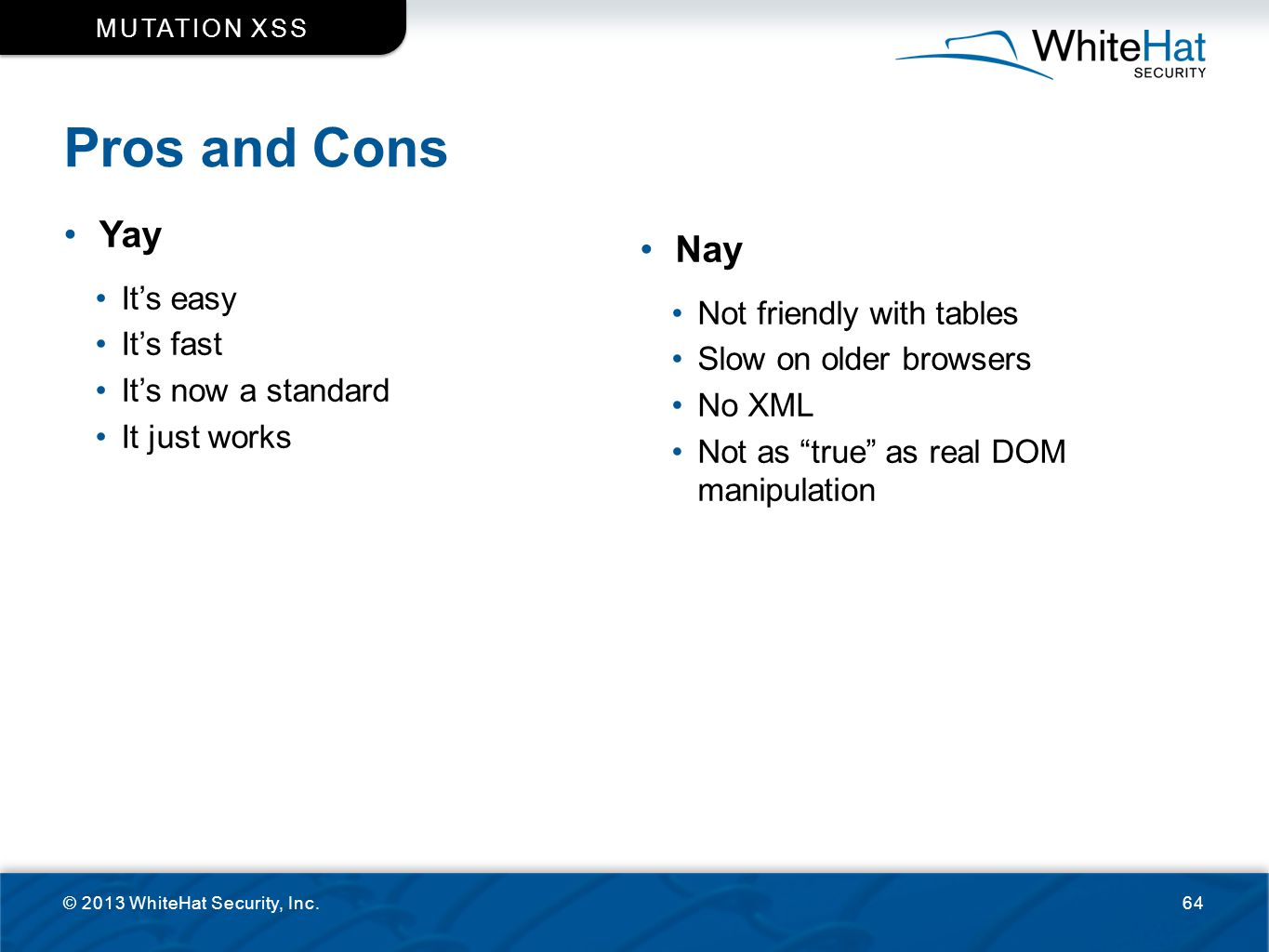Pros and Cons © 2013 WhiteHat Security, Inc.64 MUTATION XSS Yay It's easy It's fast It's now a standard It just works Nay Not friendly with tables Slo