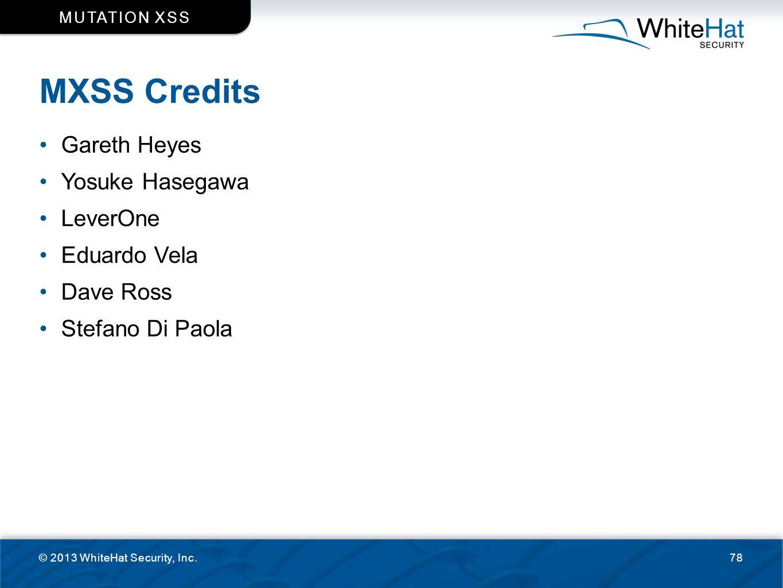 MXSS Credits © 2013 WhiteHat Security, Inc.78 MUTATION XSS Gareth Heyes Yosuke Hasegawa LeverOne Eduardo Vela Dave Ross Stefano Di Paola