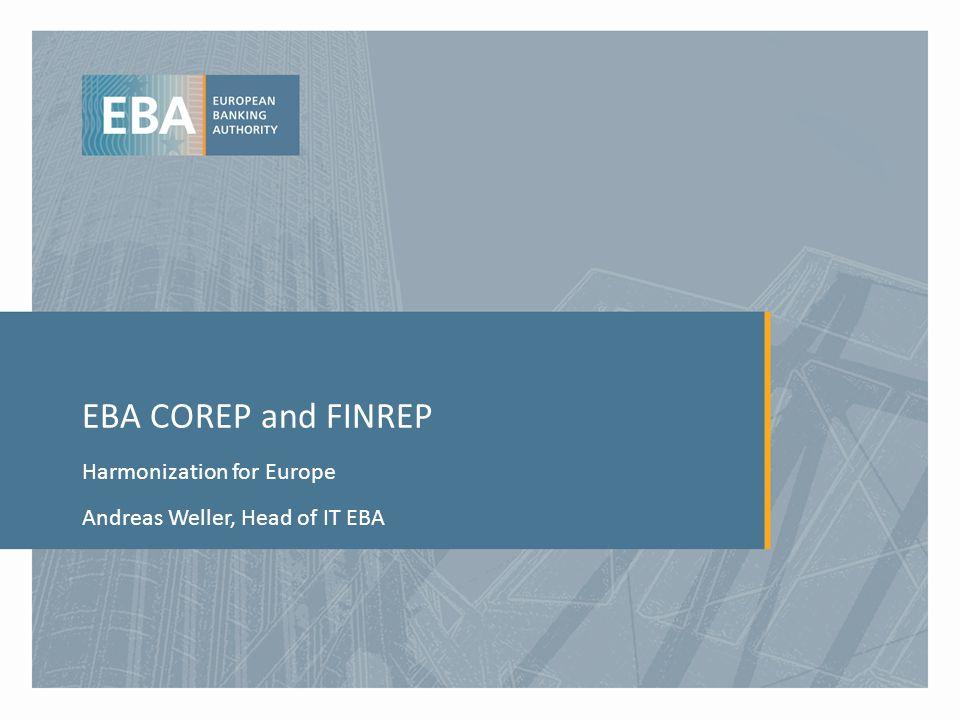 EBA COREP and FINREP Harmonization for Europe Andreas Weller, Head of IT EBA