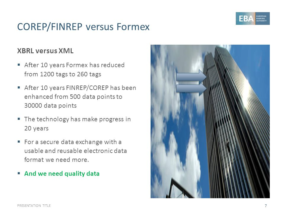 COREP/FINREP versus Formex XBRL versus XML  After 10 years Formex has reduced from 1200 tags to 260 tags  After 10 years FINREP/COREP has been enhan