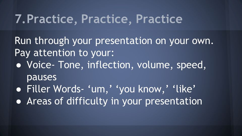 7.Practice, Practice, Practice Run through your presentation on your own.