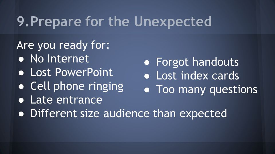 9.Prepare for the Unexpected Are you ready for: ● No Internet ● Lost PowerPoint ● Cell phone ringing ● Late entrance ● Different size audience than ex