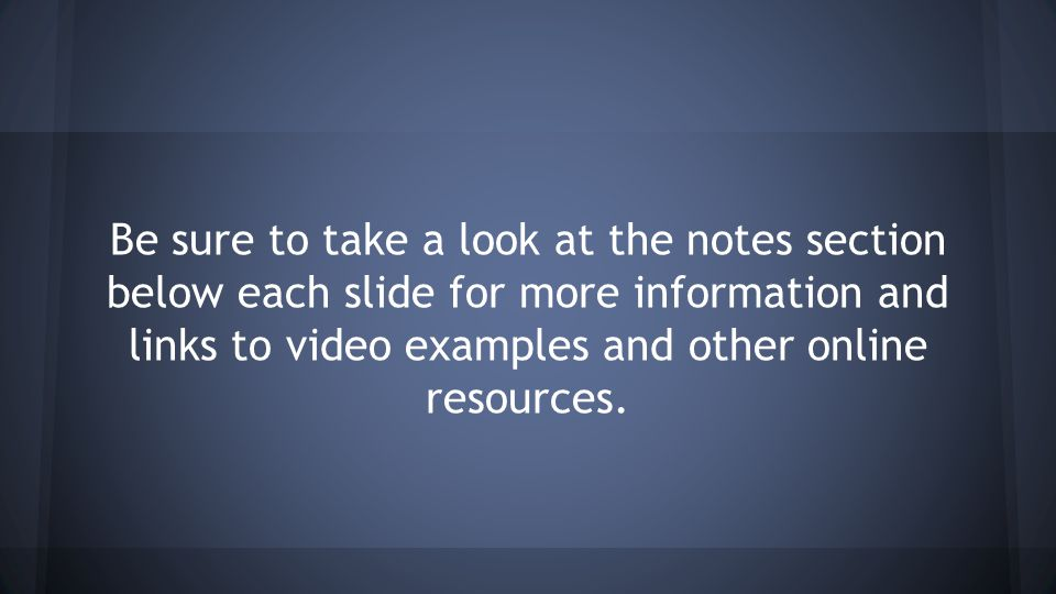 Be sure to take a look at the notes section below each slide for more information and links to video examples and other online resources.