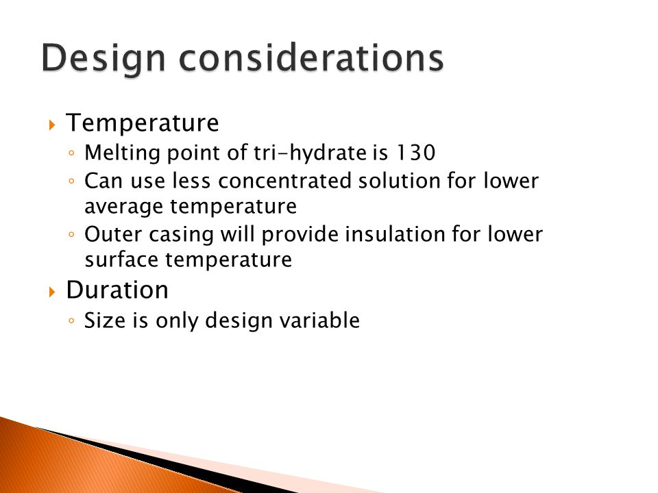  Temperature ◦ Melting point of tri-hydrate is 130 ◦ Can use less concentrated solution for lower average temperature ◦ Outer casing will provide insulation for lower surface temperature  Duration ◦ Size is only design variable
