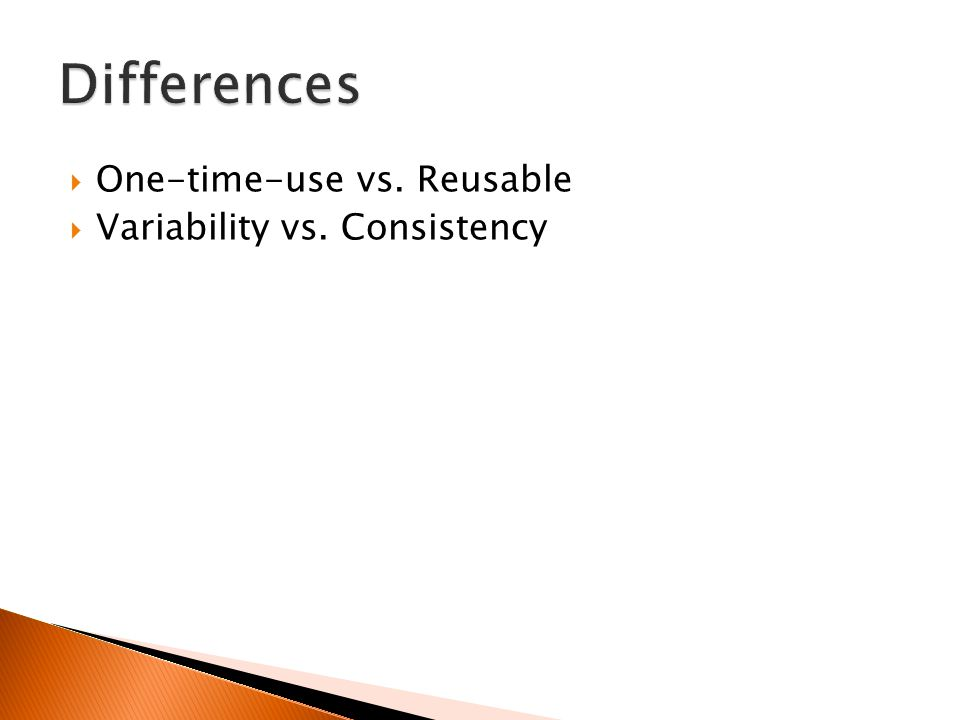  One-time-use vs. Reusable  Variability vs. Consistency