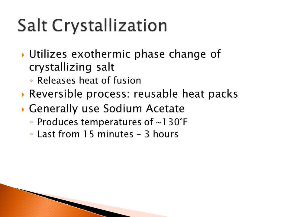 Utilizes exothermic phase change of crystallizing salt ◦ Releases heat of fusion  Reversible process: reusable heat packs  Generally use Sodium Acetate ◦ Produces temperatures of ~130°F ◦ Last from 15 minutes – 3 hours