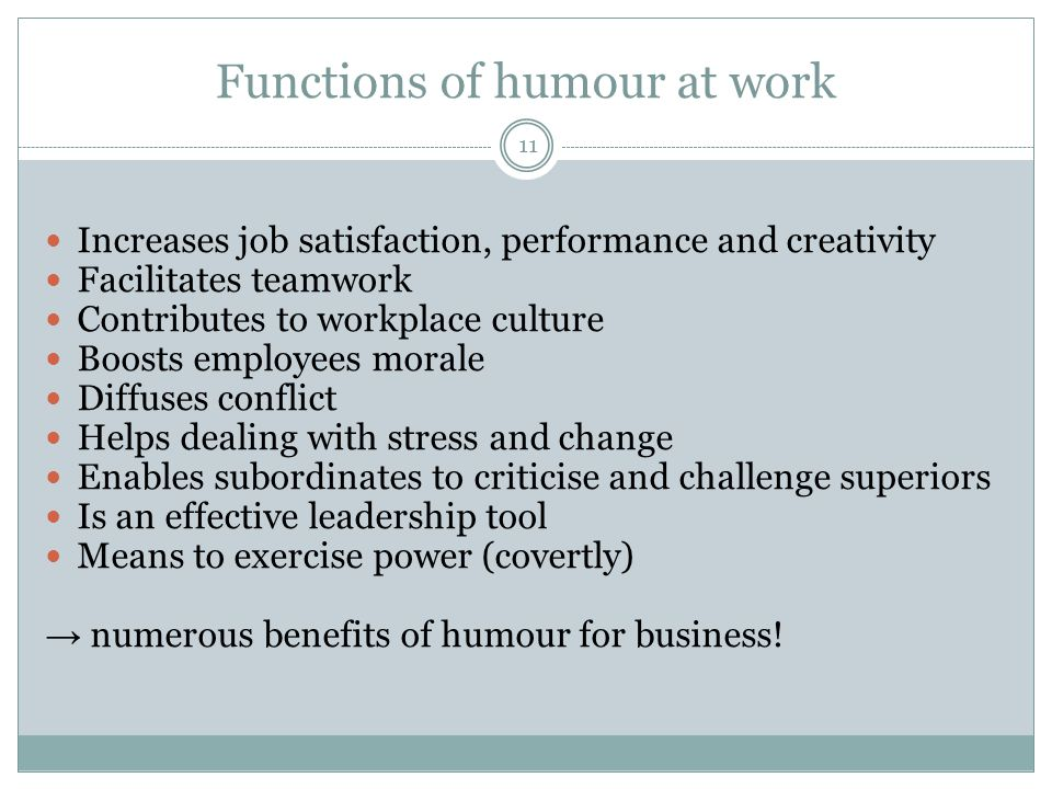 Functions of humour at work 11 Increases job satisfaction, performance and creativity Facilitates teamwork Contributes to workplace culture Boosts emp