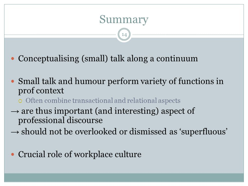 Summary 14 Conceptualising (small) talk along a continuum Small talk and humour perform variety of functions in prof context  Often combine transacti