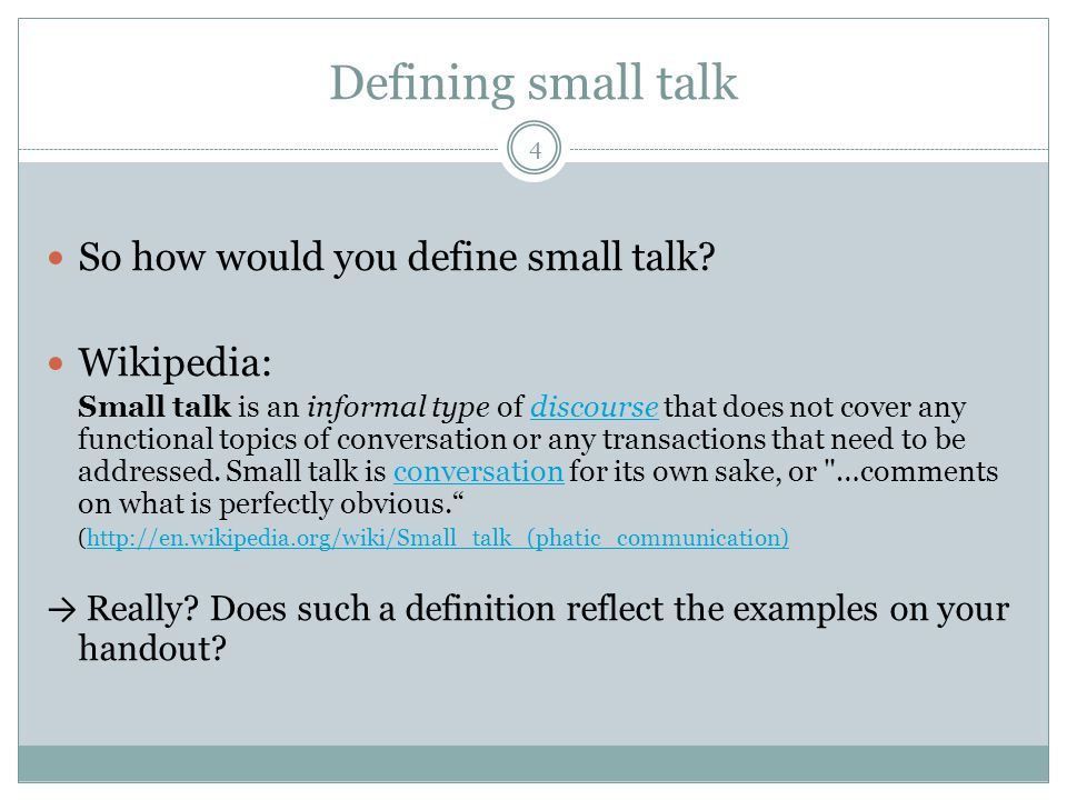 Defining small talk 4 So how would you define small talk? Wikipedia: Small talk is an informal type of discourse that does not cover any functional to