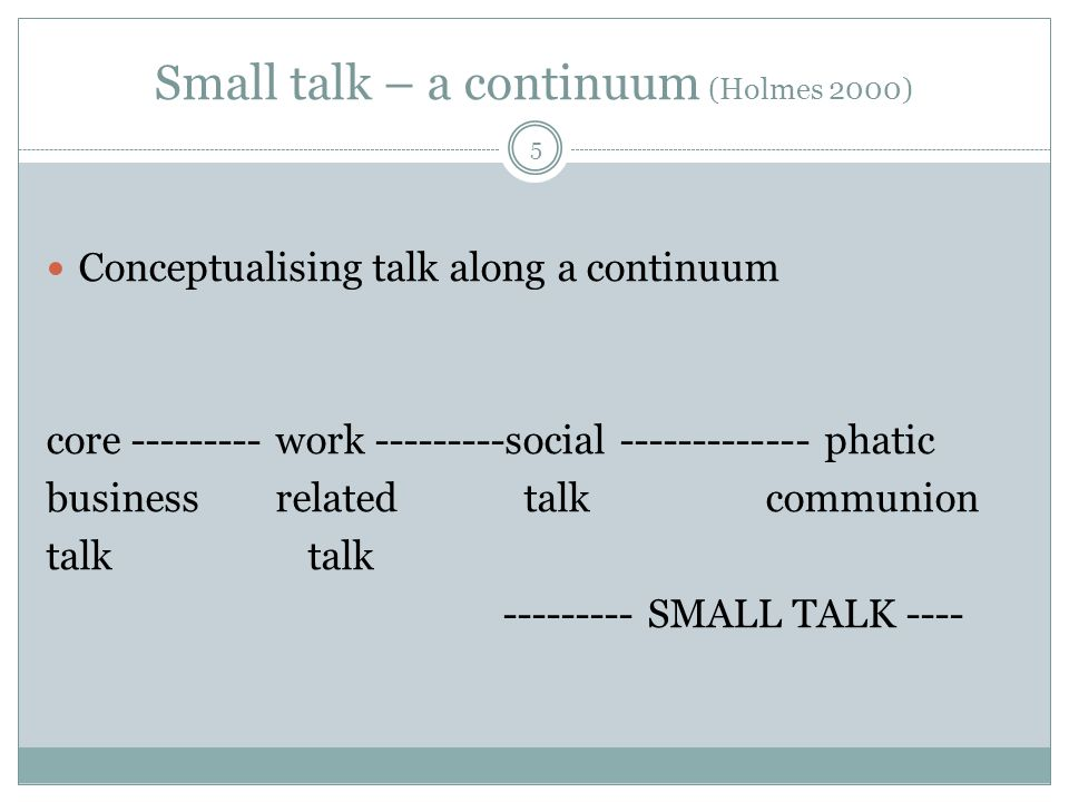 Small talk – a continuum (Holmes 2000) 5 Conceptualising talk along a continuum core --------- work ---------social ------------- phatic business rela