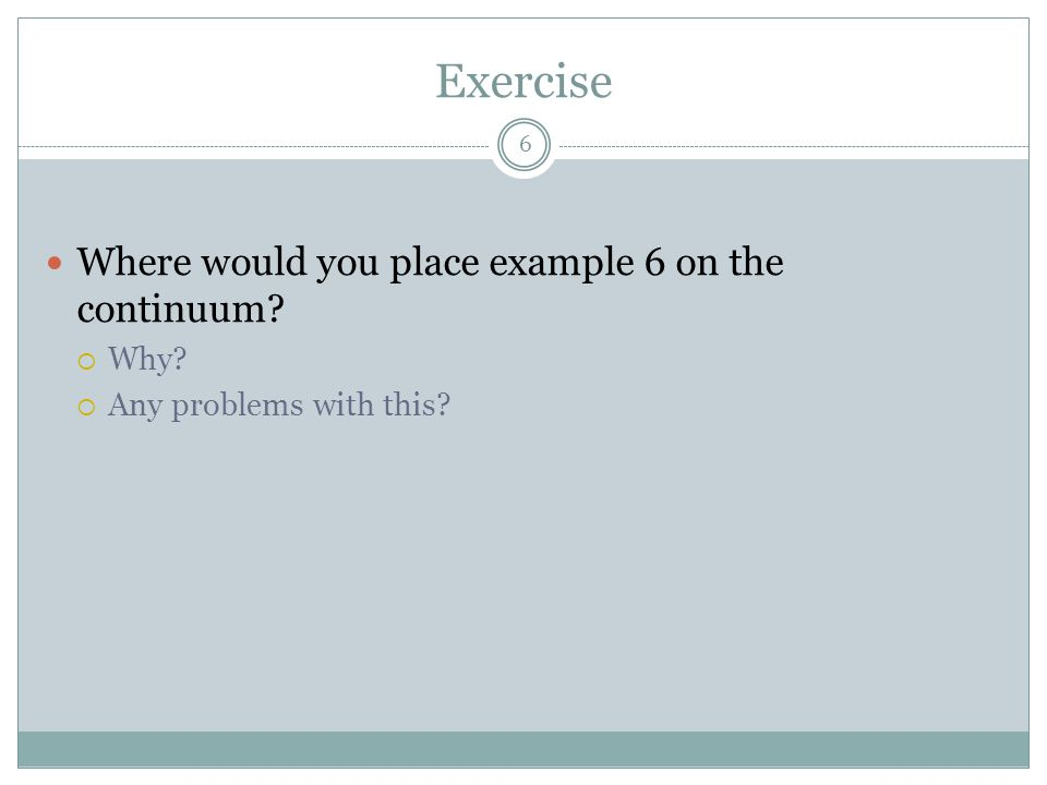 Exercise 6 Where would you place example 6 on the continuum?  Why?  Any problems with this?