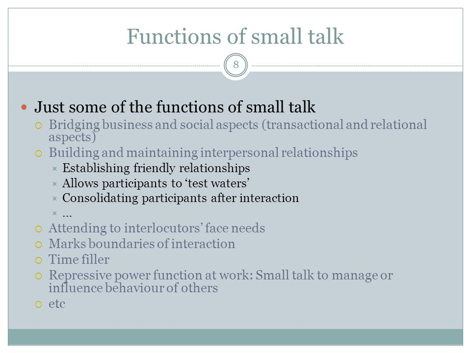 Functions of small talk 8 Just some of the functions of small talk  Bridging business and social aspects (transactional and relational aspects)  Bui