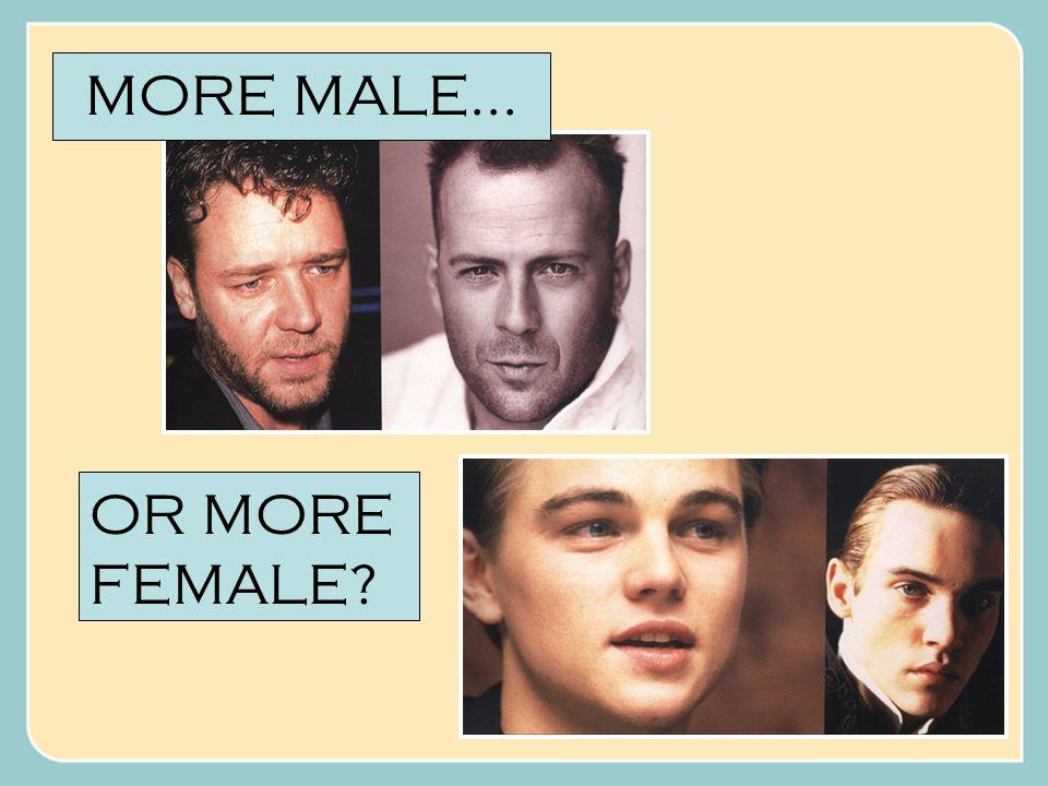 MORE MALE... OR MORE FEMALE